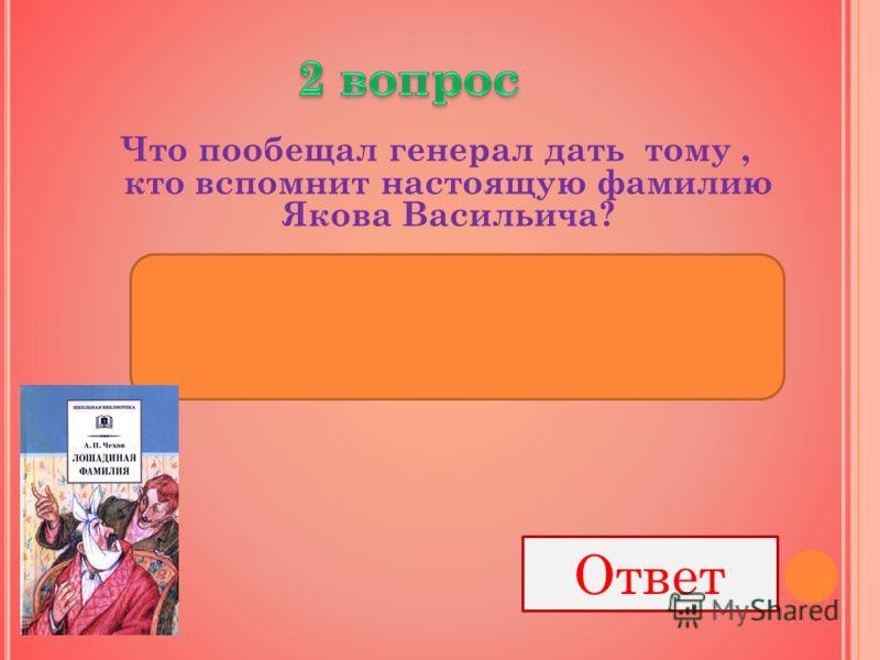 Что пообещал генерал дать тому, кто вспомнит настоящую фамилию Якова Васильича? Ответ