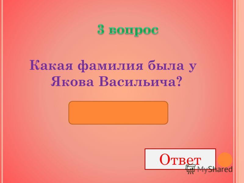 Какая фамилия была у Якова Васильича? Ответ