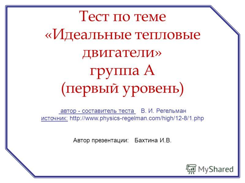 автор - составитель теста В. И. Регельман источник: http://www.physics-regelman.com/high/12-8/1.php Автор презентации: Бахтина И.В. Тест по теме «Идеальные тепловые двигатели» группа А (первый уровень)