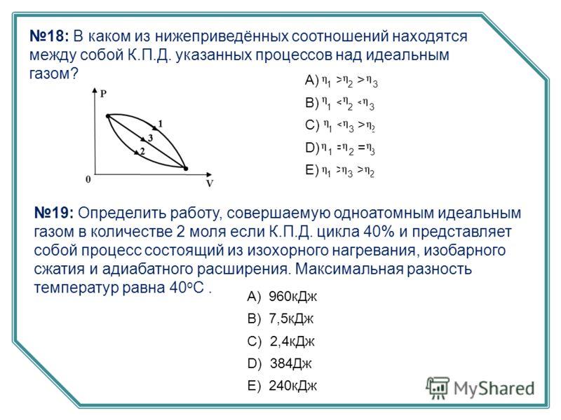 18: В каком из нижеприведённых соотношений находятся между собой К.П.Д. указанных процессов над идеальным газом? А) 1 > 2 > 3 B) 1 < 2 < 3 C) 1 2 D) 1 = 2 = 3 E) 1 > 3 > 2 19: Определить работу, совершаемую одноатомным идеальным газом в количестве 2