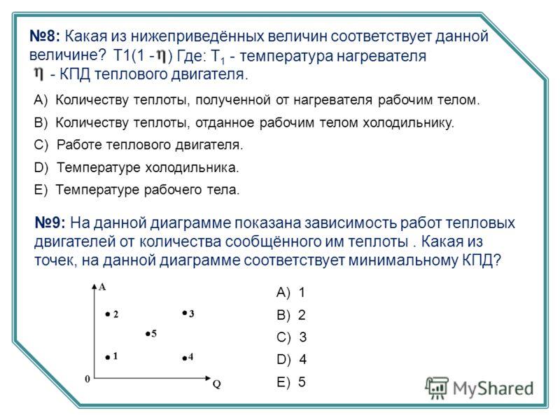8: Какая из нижеприведённых величин соответствует данной величине? T1(1 - ) Где: Т 1 - температура нагревателя - КПД теплового двигателя. А) Количеству теплоты, полученной от нагревателя рабочим телом. B) Количеству теплоты, отданное рабочим телом хо