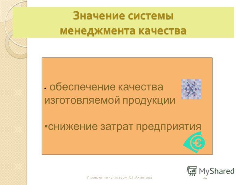 Значение системы менеджмента качества Управление качеством. С. Г. Ахметова 24 обеспечение качества изготовляемой продукции снижение затрат предприятия