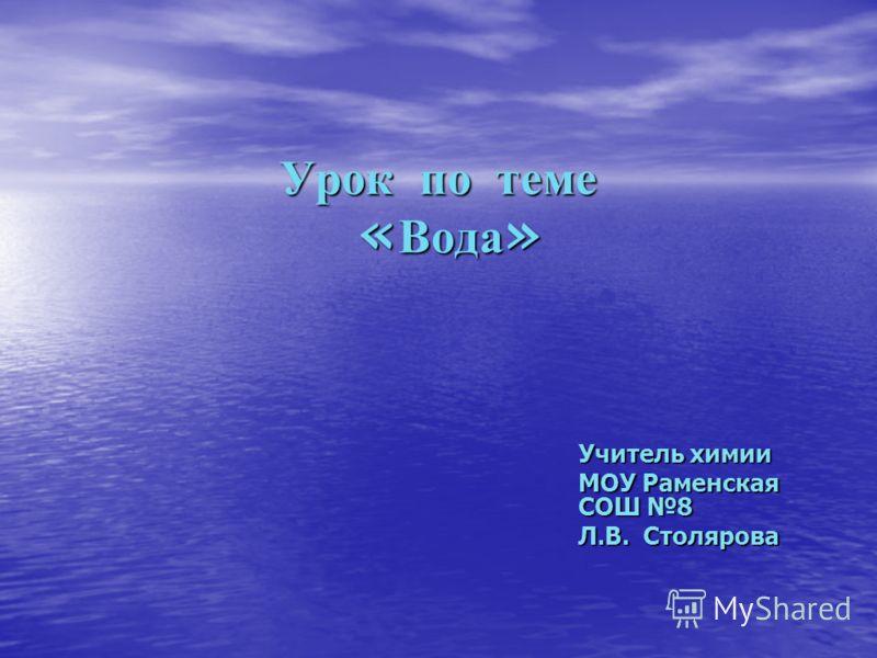 Урок по теме «Вода» Учитель химии МОУ Раменская СОШ 8 Л.В. Столярова