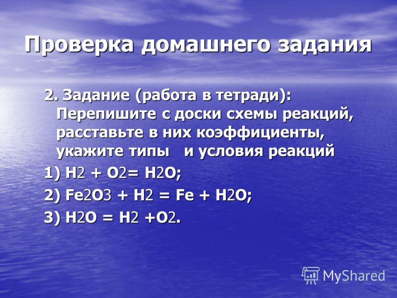 Проверка домашнего задания 2. Задание (работа в тетради): Перепишите с доски схемы реакций, расставьте в них коэффициенты, укажите типы и условия реакций 1) H2 + O2= H2O; 2) Fe2O3 + H2 = Fe + H2O; 3) H2O = H2 +O2.