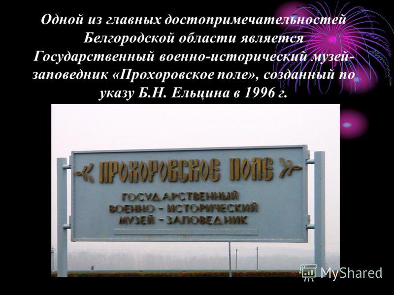 Одной из главных достопримечательностей Белгородской области является Государственный военно-исторический музей- заповедник «Прохоровское поле», созданный по указу Б.Н. Ельцина в 1996 г.