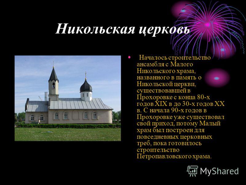 Никольская церковь Началось строительство ансамбля с Малого Никольского храма, названного в память о Никольской церкви, существовавшей в Прохоровке с конца 80-х годов XIX в до 30-х годов XX в. С начала 90-х годов в Прохоровке уже существовал свой при