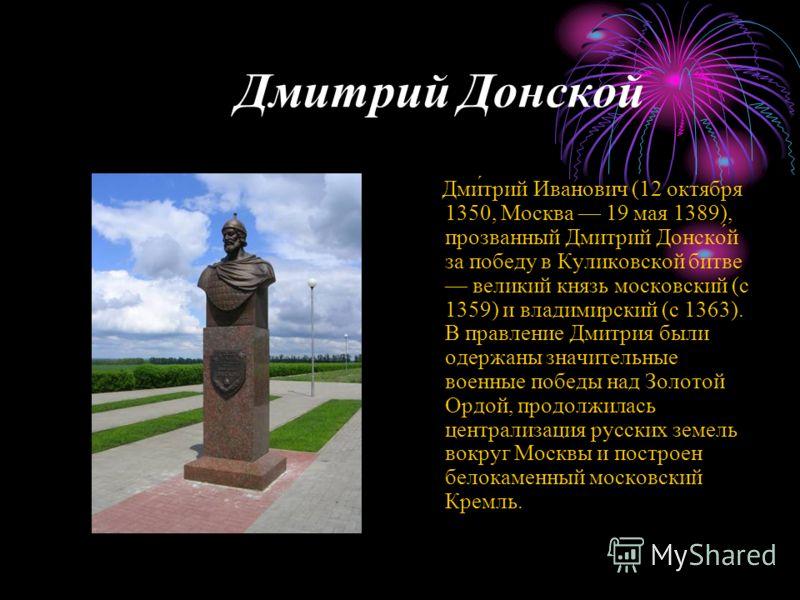 Дмитрий Донской Дми́трий Иванович (12 октября 1350, Москва 19 мая 1389), прозванный Дмитрий Донско́й за победу в Куликовской битве великий князь московский (с 1359) и владимирский (с 1363). В правление Дмитрия были одержаны значительные военные побед