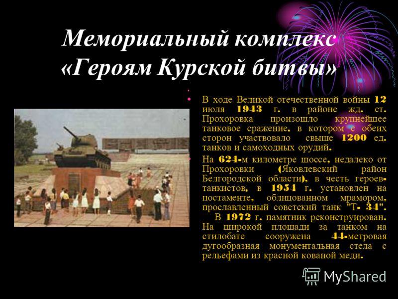 Мемориальный комплекс «Героям Курской битвы» В ходе Великой отечественной войны 12 июля 1943 г. в районе жд. ст. Прохоровка произошло крупнейшее танковое сражение, в котором с обеих сторон участвовало свыше 1200 ед. танков и самоходных орудий. На 624
