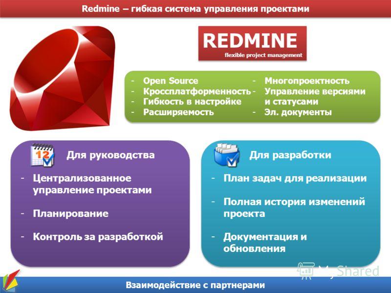 Redmine – гибкая система управления проектами Взаимодействие с партнерами REDMINE flexible project management REDMINE flexible project management -Open Source -Кроссплатформенность -Гибкость в настройке -Расширяемость -Многопроектность -Управление ве