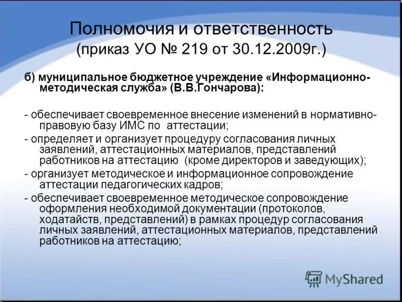 Полномочия и ответственность (приказ УО 219 от 30.12.2009г.) б) муниципальное бюджетное учреждение «Информационно- методическая служба» (В.В.Гончарова): - обеспечивает своевременное внесение изменений в нормативно- правовую базу ИМС по аттестации; -