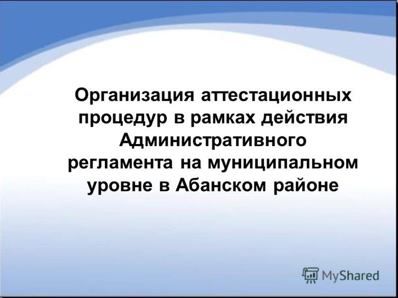 Организация аттестационных процедур в рамках действия Административного регламента на муниципальном уровне в Абанском районе