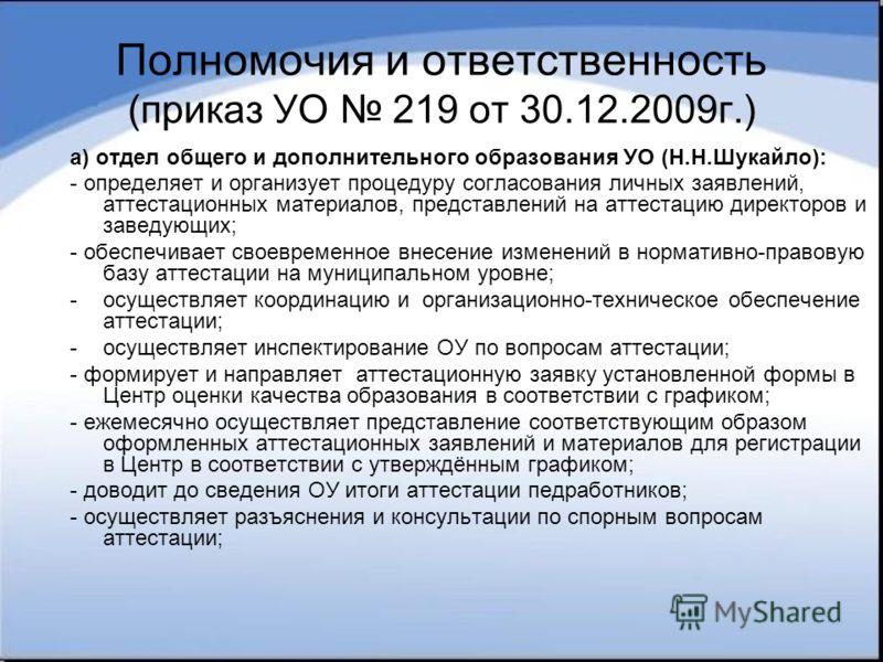 Полномочия и ответственность (приказ УО 219 от 30.12.2009г.) а) отдел общего и дополнительного образования УО (Н.Н.Шукайло): - определяет и организует процедуру согласования личных заявлений, аттестационных материалов, представлений на аттестацию дир