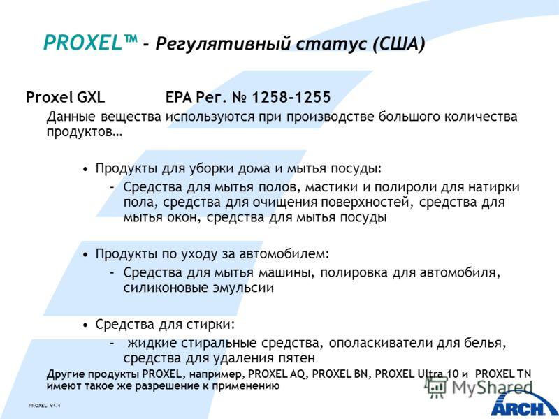 PROXEL v1.1 PROXEL - Регулятивный статус (США) Proxel GXLEPA Рег. 1258-1255 Данные вещества используются при производстве большого количества продуктов… Продукты для уборки дома и мытья посуды: –Средства для мытья полов, мастики и полироли для натирк
