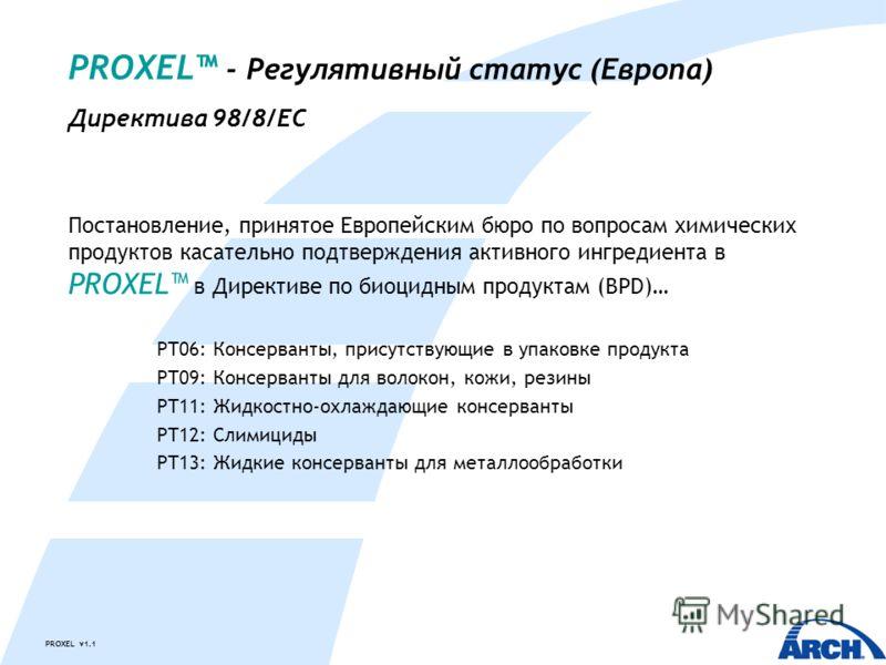 PROXEL v1.1 PROXEL - Регулятивный статус (Европа) Директива 98/8/EC Постановление, принятое Европейским бюро по вопросам химических продуктов касательно подтверждения активного ингредиента в PROXEL в Директиве по биоцидным продуктам (BPD)… PT06: Конс