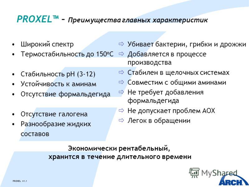 PROXEL v1.1 PROXEL – Преимущества главных характеристик Широкий спектр Термостабильность до 150 o C Стабильность pH (3-12) Устойчивость к аминам Отсутствие формальдегида Отсутствие галогена Разнообразие жидких составов Убивает бактерии, грибки и дрож