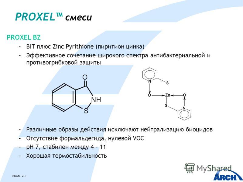 PROXEL v1.1 PROXEL смеси PROXEL BZ –BIT плюс Zinc Pyrithione (пиритион цинка) –Эффективное сочетание широкого спектра антибактериальной и противогрибковой защиты –Различные образы действия исключают нейтрализацию биоцидов –Отсутствие формальдегида, н