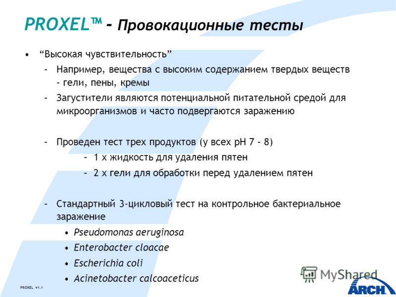 PROXEL v1.1 Высокая чувствительность –Например, вещества с высоким содержанием твердых веществ – гели, пены, кремы –Загустители являются потенциальной питательной средой для микроорганизмов и часто подвергаются заражению –Проведен тест трех продуктов