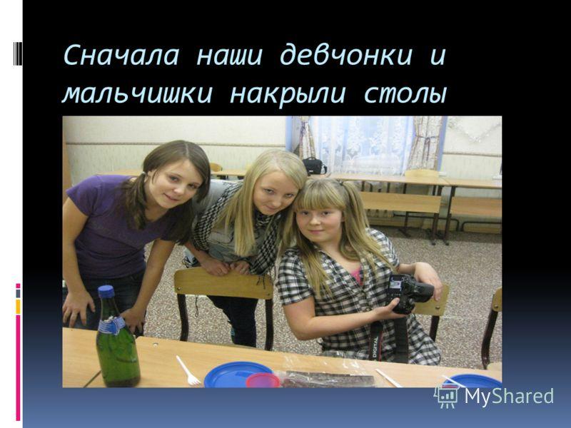 Сначала наши девчонки и мальчишки накрыли столы