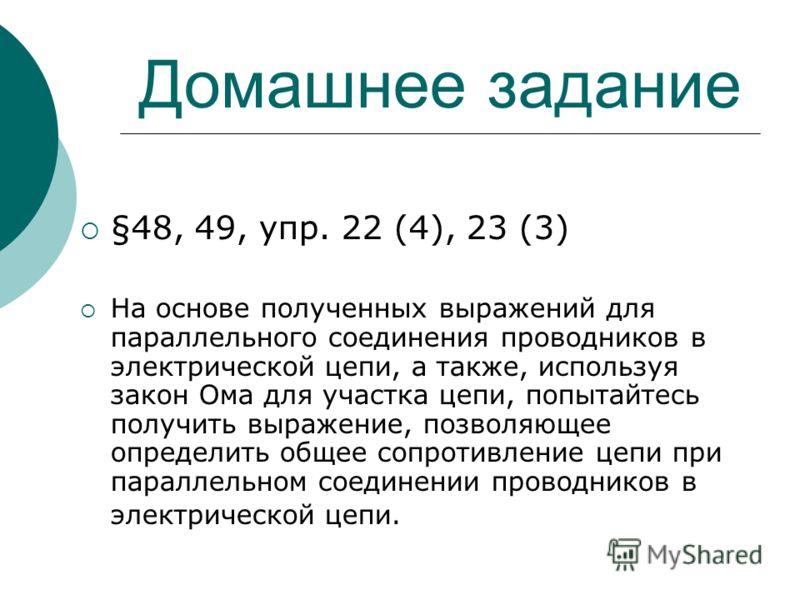 Домашнее задание §48, 49, упр. 22 (4), 23 (3) На основе полученных выражений для параллельного соединения проводников в электрической цепи, а также, используя закон Ома для участка цепи, попытайтесь получить выражение, позволяющее определить общее со