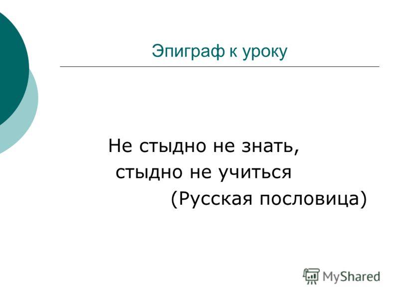 Эпиграф к уроку Не стыдно не знать, стыдно не учиться (Русская пословица)