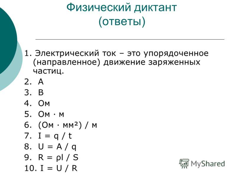 Физический диктант (ответы) 1. Электрический ток – это упорядоченное (направленное) движение заряженных частиц. 2. А 3. В 4. Ом 5. Ом · м 6. (Ом · мм²) / м 7. I = q / t 8. U = A / q 9. R = ρl / S 10. I = U / R