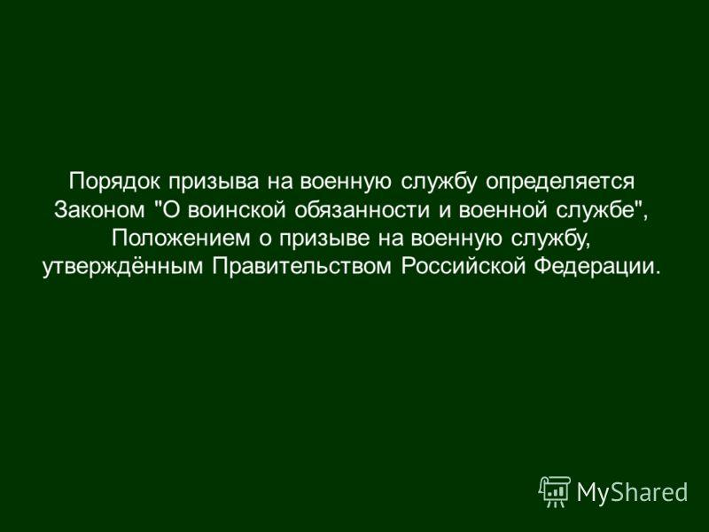 Порядок призыва на военную службу определяется Законом О воинской обязанности и военной службе, Положением о призыве на военную службу, утверждённым Правительством Российской Федерации.