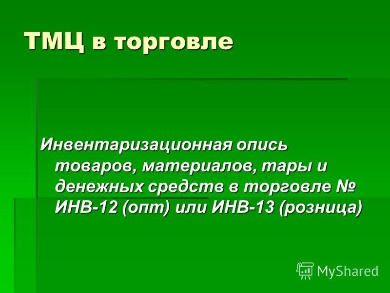 ТМЦ в торговле Инвентаризационная опись товаров, материалов, тары и денежных средств в торговле ИНВ-12 (опт) или ИНВ-13 (розница)