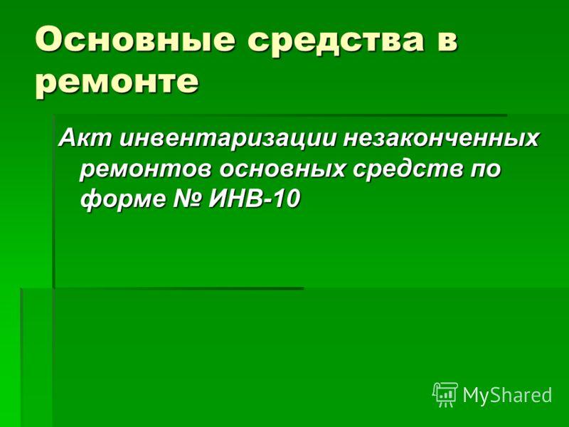 Основные средства в ремонте Акт инвентаризации незаконченных ремонтов основных средств по форме ИНВ-10