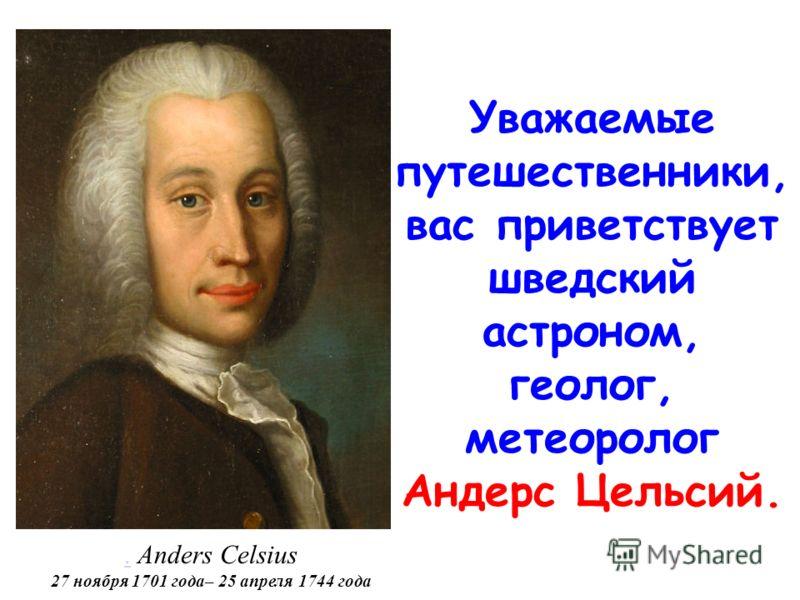 .. Anders Celsius 27 ноября 1701 года– 25 апреля 1744 года Уважаемые путешественники, вас приветствует шведский астроном, геолог, метеоролог Андерс Цельсий.