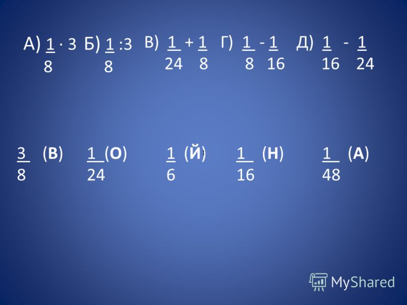 А) 1 · 3 8 Б) 1 :3 8 В) 1 + 1 24 8 Г) 1 - 1 8 16 Д) 1 - 1 16 24 3 (В) 8 1 (О) 24 1 (Й) 6 1 (Н) 16 1 (А) 48