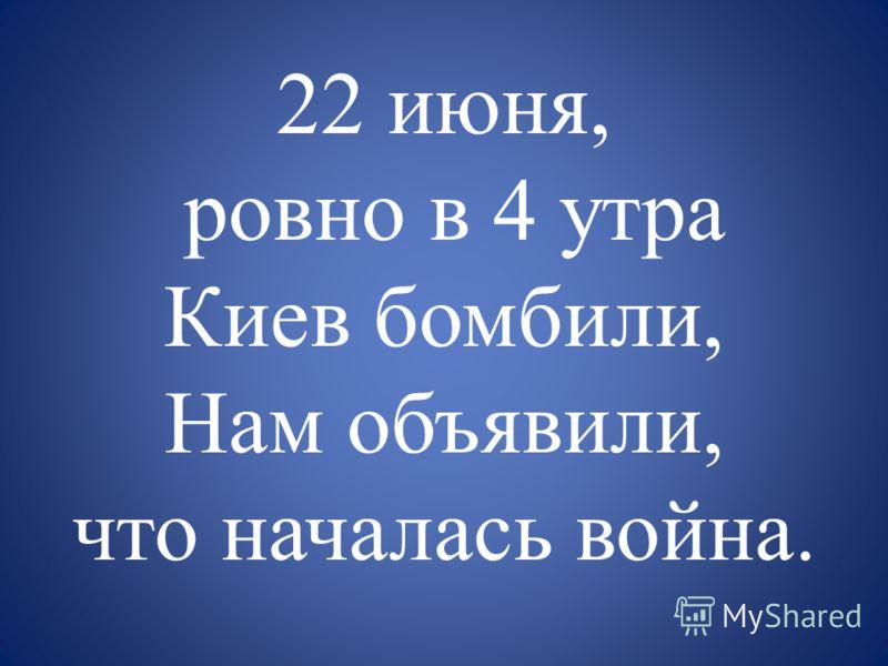 22 июня, ровно в 4 утра Киев бомбили, Нам объявили, что началась война.