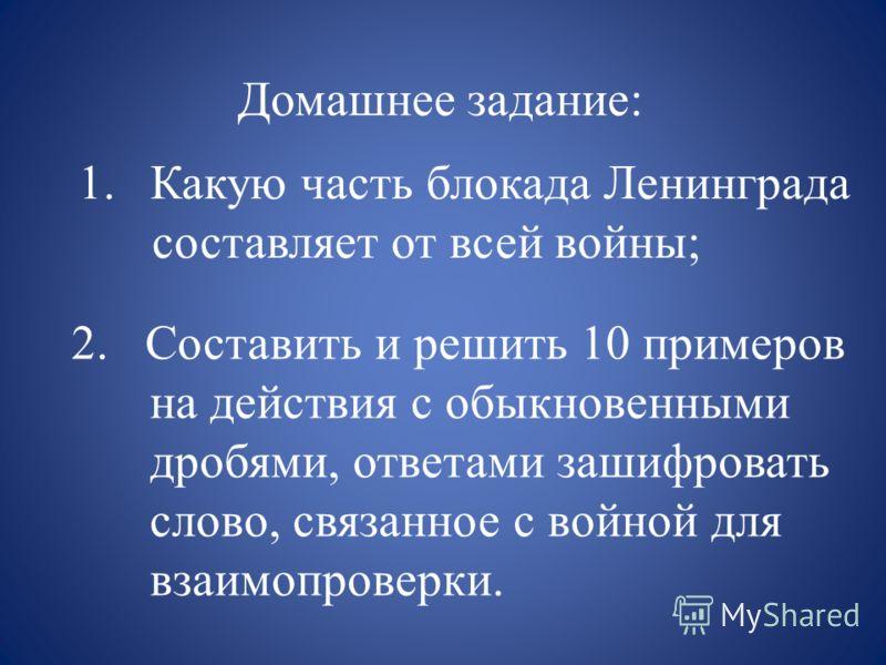Домашнее задание: 1.Какую часть блокада Ленинграда составляет от всей войны; 2. Составить и решить 10 примеров на действия с обыкновенными дробями, ответами зашифровать слово, связанное с войной для взаимопроверки.