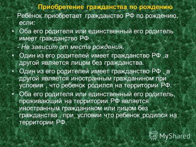 Приобретение гражданства по рождению Ребёнок приобретает гражданство РФ по рождению, если: Оба его родителя или единственный его родитель имеет гражданство РФ - Не зависит от места рождения. Один из его родителей имеет гражданство РФ,а другой являетс
