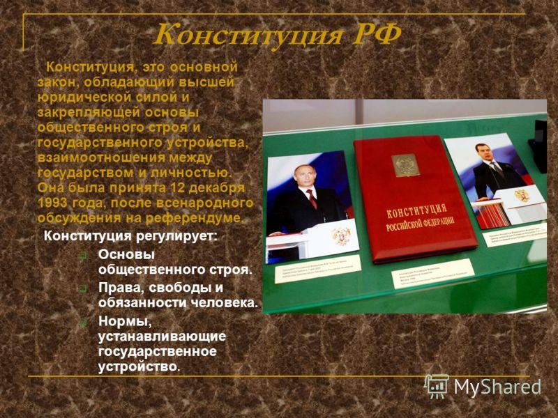 Конституция РФ Конституция, это основной закон, обладающий высшей юридической силой и закрепляющей основы общественного строя и государственного устройства, взаимоотношения между государством и личностью. Она была принята 12 декабря 1993 года, после