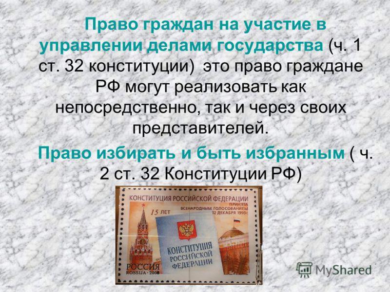 Право граждан на участие в управлении делами государства (ч. 1 ст. 32 конституции) это право граждане РФ могут реализовать как непосредственно, так и через своих представителей. Право избирать и быть избранным ( ч. 2 ст. 32 Конституции РФ)