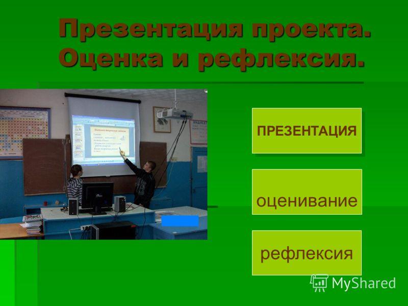 Презентация проекта. Оценка и рефлексия. Презентация проекта. Оценка и рефлексия. ПРЕЗЕНТАЦИЯ оценивание рефлексия