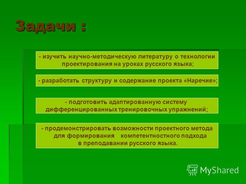 Задачи : - изучить научно-методическую литературу о технологии проектирования на уроках русского языка; - разработать структуру и содержание проекта «Наречие»; - подготовить адаптированную систему дифференцированных тренировочных упражнений; - продем