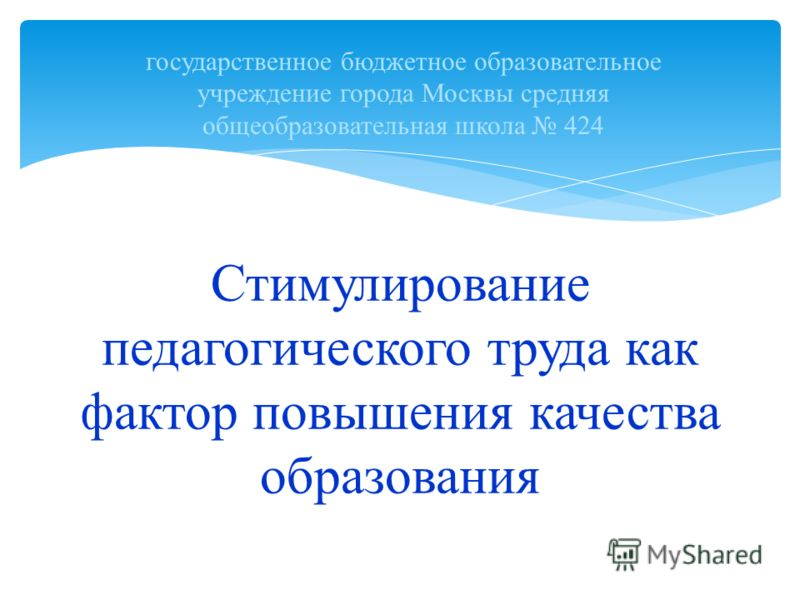 Стимулирование педагогического труда как фактор повышения качества образования государственное бюджетное образовательное учреждение города Москвы средняя общеобразовательная школа 424