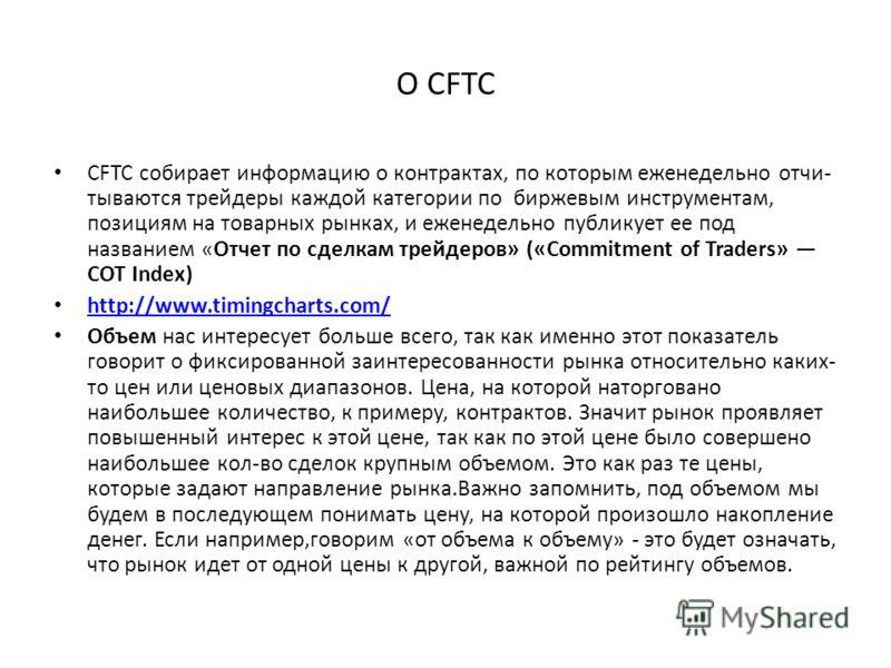 О СFTC CFTC собирает информацию о контрактах, по которым еженедельно отчи тываются трейдеры каждой категории по биржевым инструментам, позициям на товарных рынках, и еженедельно публикует ее под названием «Отчет по сделкам трейдеров» («Commitment of