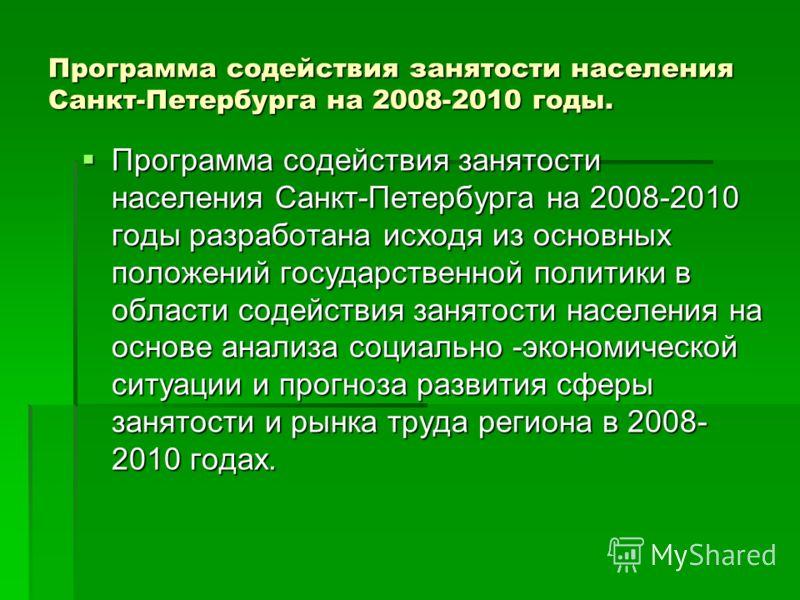 Программа содействия занятости населения Санкт-Петербурга на 2008-2010 годы. Программа содействия занятости населения Санкт-Петербурга на 2008-2010 годы разработана исходя из основных положений государственной политики в области содействия занятости