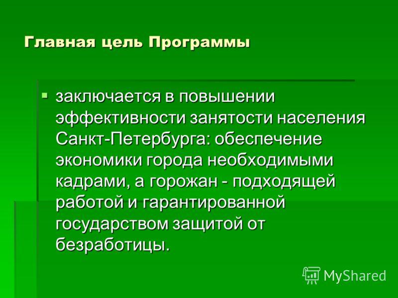 Главная цель Программы заключается в повышении эффективности занятости населения Санкт-Петербурга: обеспечение экономики города необходимыми кадрами, а горожан - подходящей работой и гарантированной государством защитой от безработицы. заключается в
