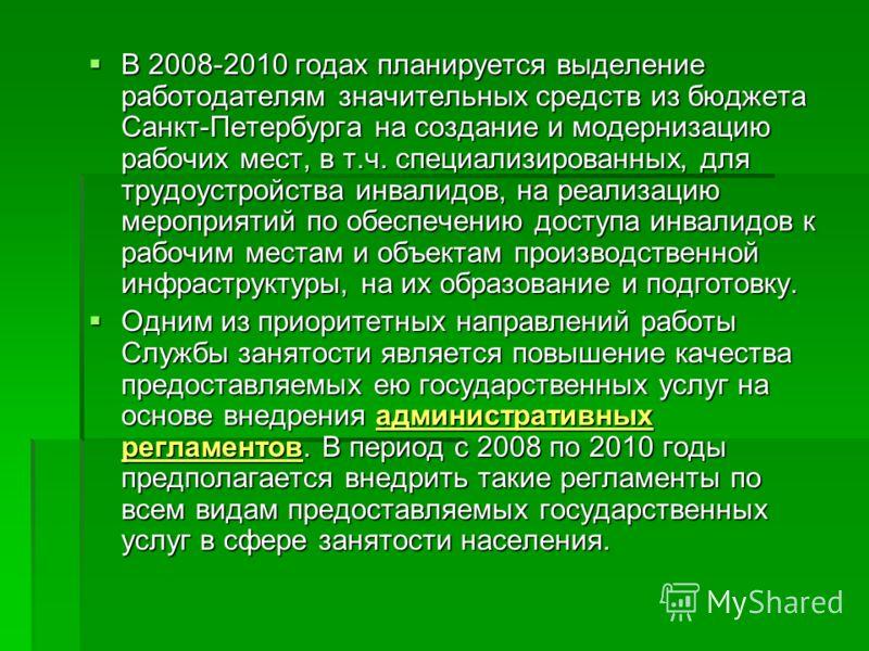 В 2008-2010 годах планируется выделение работодателям значительных средств из бюджета Санкт-Петербурга на создание и модернизацию рабочих мест, в т.ч. специализированных, для трудоустройства инвалидов, на реализацию мероприятий по обеспечению доступа
