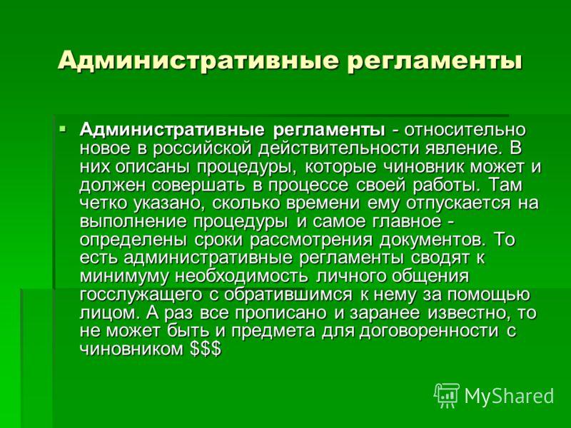 Административные регламенты Административные регламенты - относительно новое в российской действительности явление. В них описаны процедуры, которые чиновник может и должен совершать в процессе своей работы. Там четко указано, сколько времени ему отп