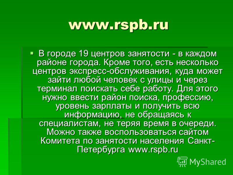 www.rspb.ru В городе 19 центров занятости - в каждом районе города. Кроме того, есть несколько центров экспресс-обслуживания, куда может зайти любой человек с улицы и через терминал поискать себе работу. Для этого нужно ввести район поиска, профессию