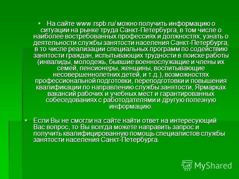 На сайте www.rspb.ru/ можно получить информацию о ситуации на рынке труда Санкт-Петербурга, в том числе о наиболее востребованных профессиях и должностях; узнать о деятельности службы занятости населения Санкт-Петербурга, в то числе реализации специа
