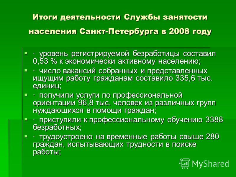 Итоги деятельности Службы занятости населения Санкт-Петербурга в 2008 году · уровень регистрируемой безработицы составил 0,53 % к экономически активному населению; · уровень регистрируемой безработицы составил 0,53 % к экономически активному населени