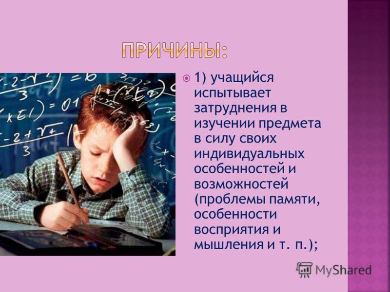 1) учащийся испытывает затруднения в изучении предмета в силу своих индивидуальных особенностей и возможностей (проблемы памяти, особенности восприятия и мышления и т. п.);
