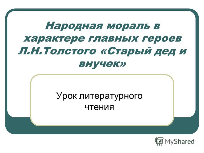 Народная мораль в характере главных героев Л.Н.Толстого «Старый дед и внучек» Урок литературного чтения