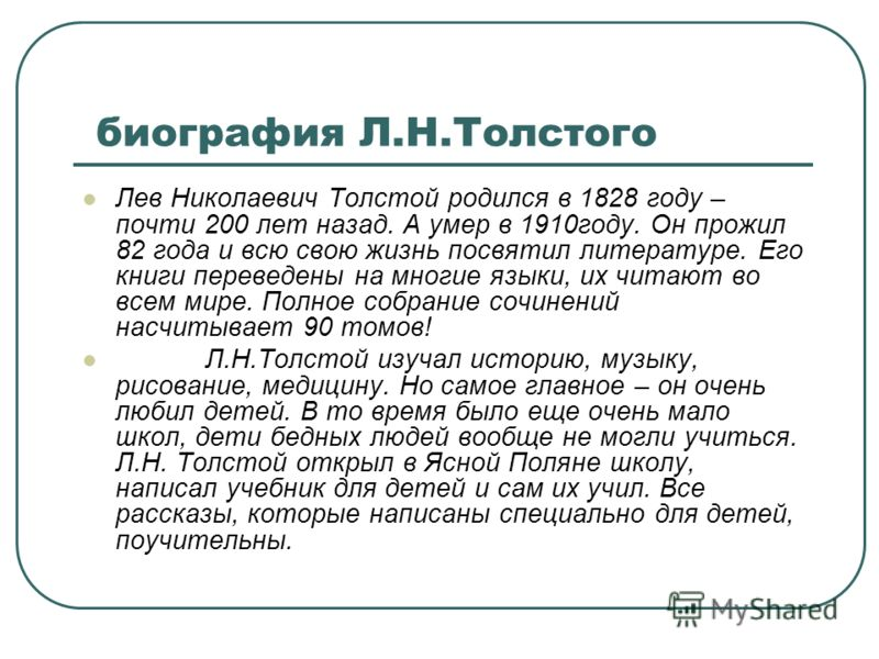 биография Л.Н.Толстого Лев Николаевич Толстой родился в 1828 году – почти 200 лет назад. А умер в 1910году. Он прожил 82 года и всю свою жизнь посвятил литературе. Его книги переведены на многие языки, их читают во всем мире. Полное собрание сочинени