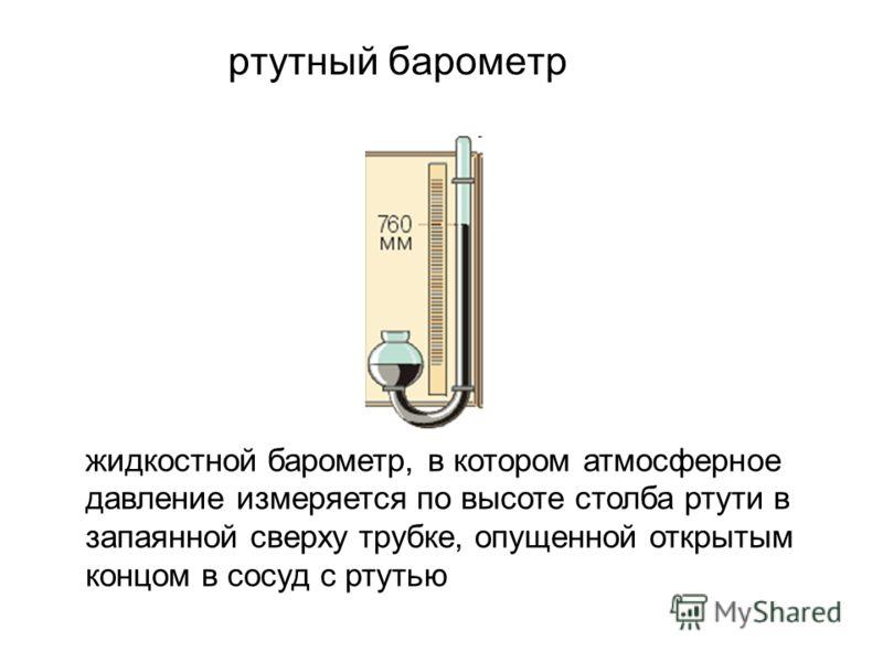 ртутный барометр жидкостной барометр, в котором атмосферное давление измеряется по высоте столба ртути в запаянной сверху трубке, опущенной открытым концом в сосуд с ртутью